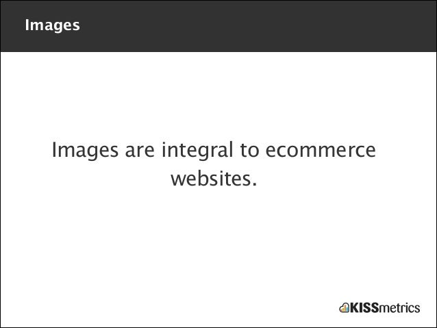 Images  Images are integral to ecommerce websites.