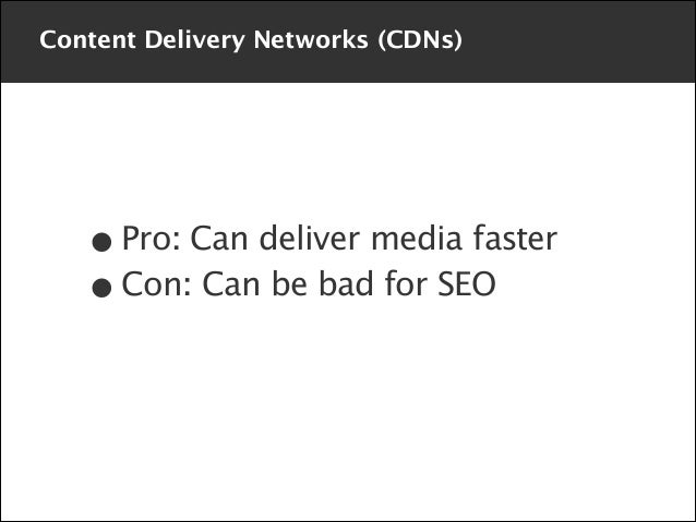 Content Delivery Networks (CDNs)  • Pro: Can deliver media faster Con: Can be bad for SEO •