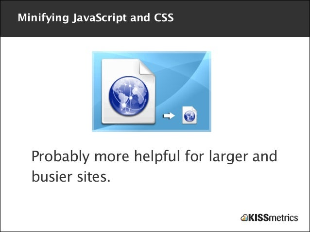 Minifying JavaScript and CSS  Probably more helpful for larger and busier sites.