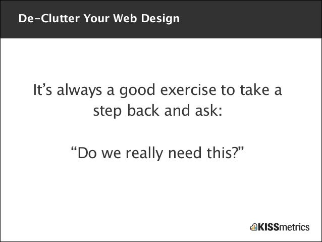 """De-Clutter Your Web Design  It's always a good exercise to take a step back and ask: !  """"Do we really need this?"""""""