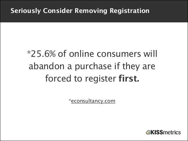 Seriously Consider Removing Registration  *25.6% of online consumers will abandon a purchase if they are forced to registe...