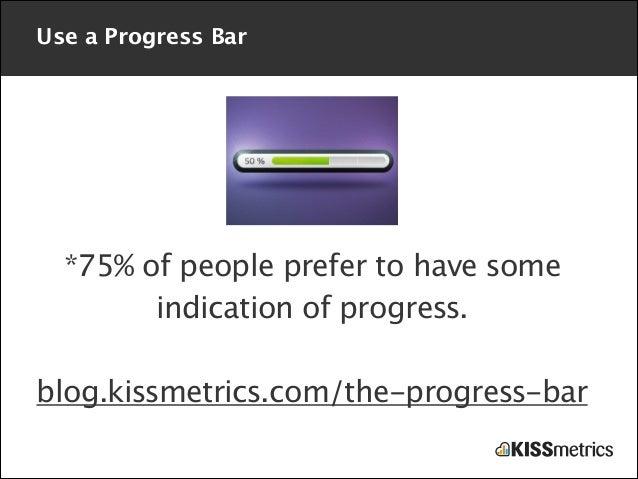 Use a Progress Bar  *75% of people prefer to have some indication of progress. !  blog.kissmetrics.com/the-progress-bar