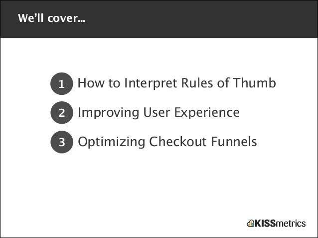 We'll cover...  1  How to Interpret Rules of Thumb  2  Improving User Experience  3  Optimizing Checkout Funnels