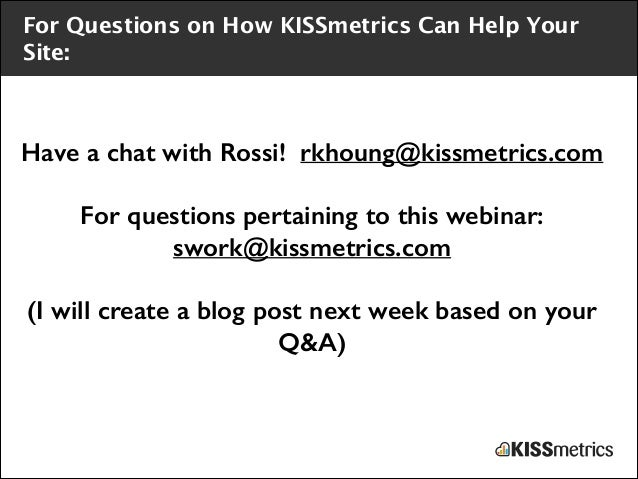 For Questions on How KISSmetrics Can Help Your Site:  Have a chat with Rossi! rkhoung@kissmetrics.com !  For questions per...