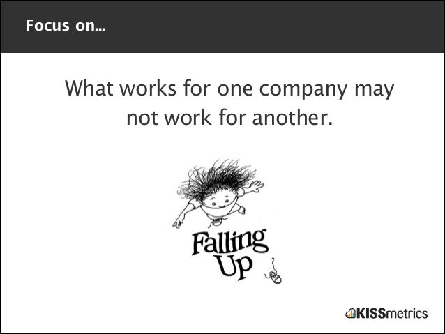 Focus on...  What works for one company may not work for another.