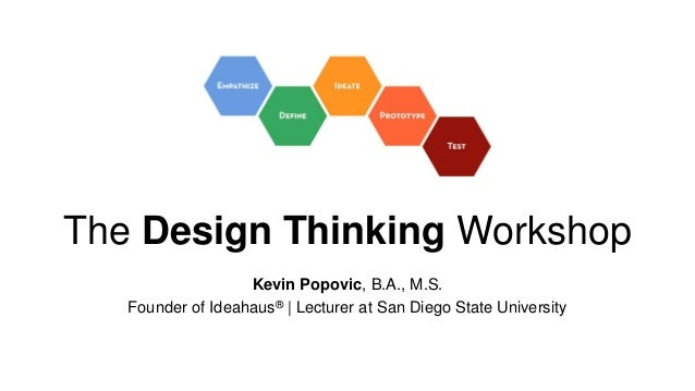 The Design Thinking Workshop Kevin Popovic, B.A., M.S. Founder of Ideahaus®   Lecturer at San Diego State University
