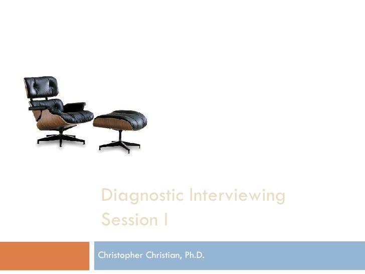 Diagnostic Interviewing Session I Christopher Christian, Ph.D.