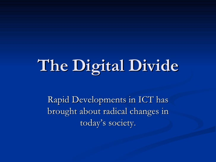 The Digital Divide Rapid Developments in ICT has brought about radical changes in today's society.