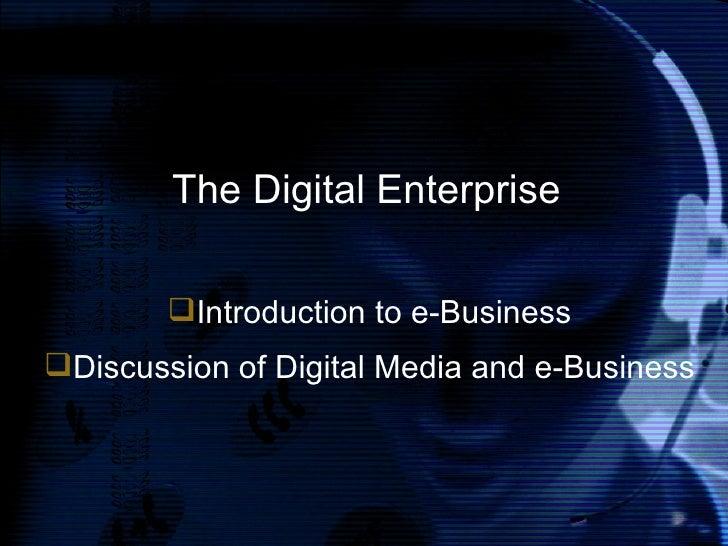 The Digital Enterprise <ul><li>Introduction to e-Business </li></ul><ul><li>Discussion of Digital Media and e-Business </l...