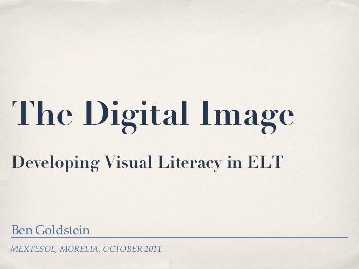The Digital Image Developing Visual Literacy in ELT   <ul><li>Ben Goldstein </li></ul>MEXTESOL, MORELIA, OCTOBER 2011
