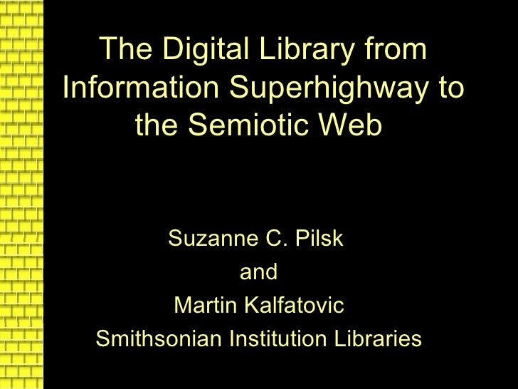 The Digital Library from Information Superhighway to the Semiotic Web   Suzanne C. Pilsk   and Martin Kalfatovic Smithsoni...