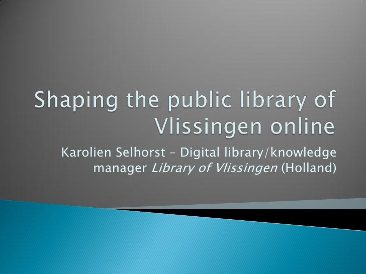 Karolien Selhorst – Digital library/knowledge      manager Library of Vlissingen (Holland)