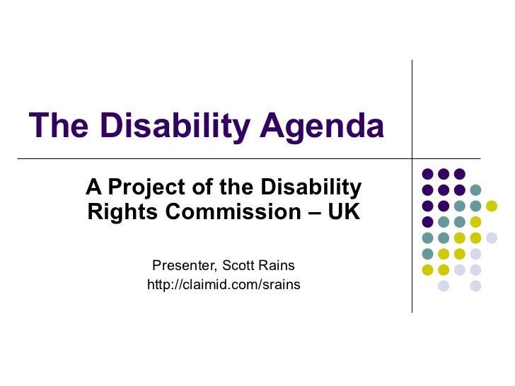 The Disability Agenda  A Project of the Disability Rights Commission – UK Presenter, Scott Rains http://claimid.com/srains