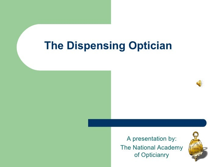The Dispensing Optician A presentation by: The National Academy of Opticianry