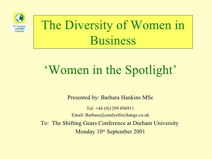 The Diversity of Women in Business ' Women in the Spotlight' Presented by: Barbara Mullin MSc Director & Business Developm...