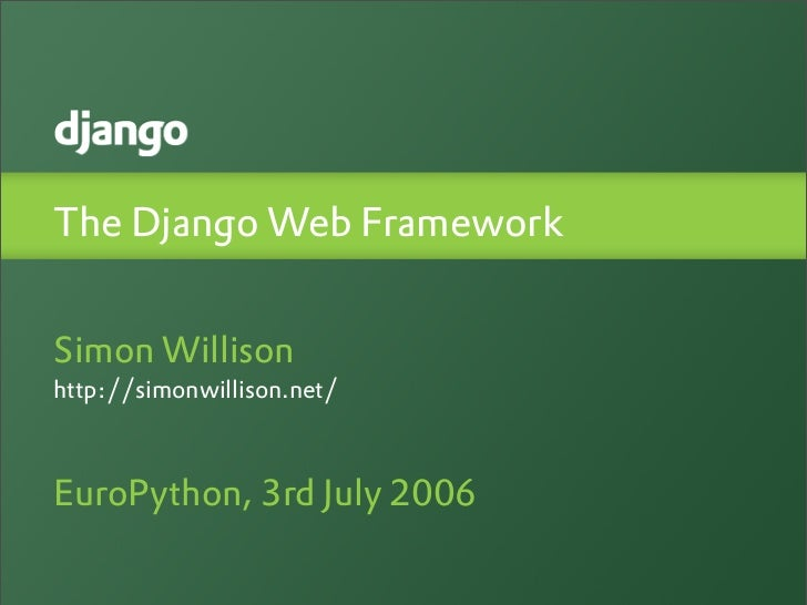 The Django Web FrameworkSimon Willisonhttp://simonwillison.net/EuroPython, 3rd July 2006