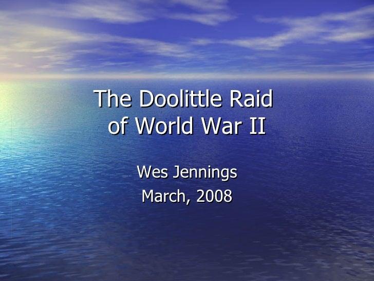 The Doolittle Raid  of World War II Wes Jennings March, 2008