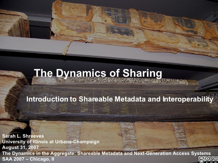 The Dynamics of Sharing Introduction to Shareable Metadata and Interoperability Sarah L. Shreeves University of Illinois a...