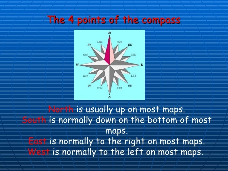 The 4 points of the compass North  is usually up on most maps. South  is normally down on the bottom of most maps. East  i...