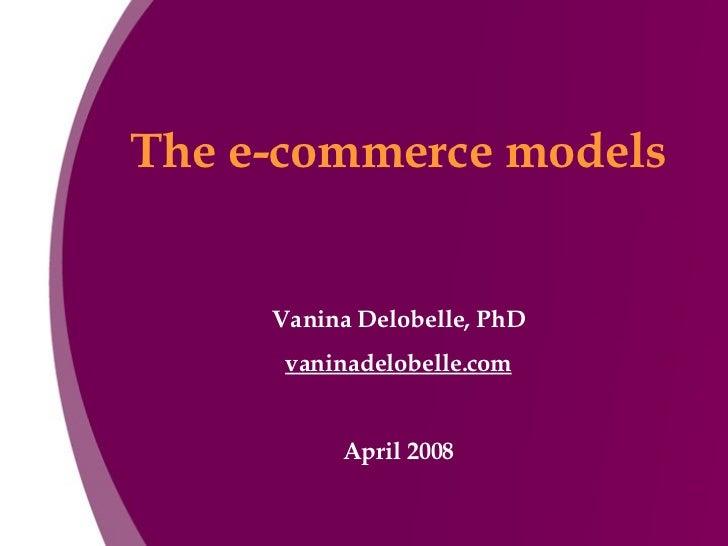 The e-commerce models Vanina Delobelle, PhD vaninadelobelle.com April 2008