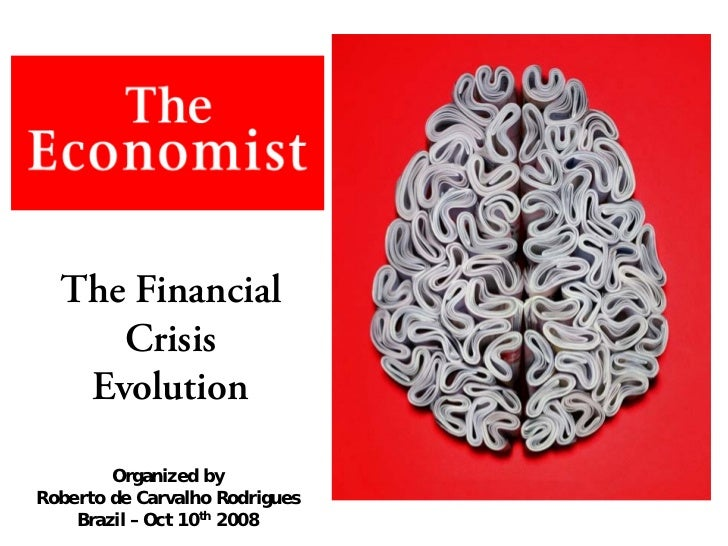 The Financial      Crisis    Evolution          Organized by Roberto de Carvalho Rodrigues     Brazil – Oct 10th 2008
