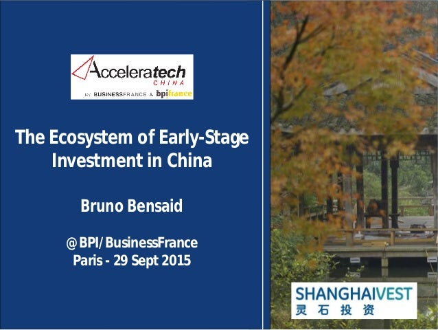 The Ecosystem of Early-Stage Investment in China Bruno Bensaid @BPI/BusinessFrance Paris - 29 Sept 2015