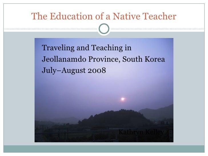 The Education of a Native Teacher <ul><li>Traveling and Teaching in  </li></ul><ul><li>Jeollanamdo Province, South Korea <...