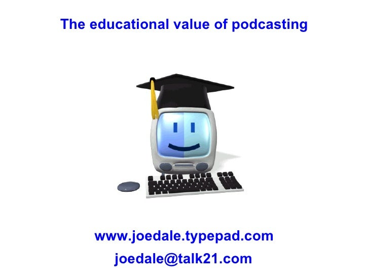 The educational value of podcasting www.joedale.typepad.com [email_address]