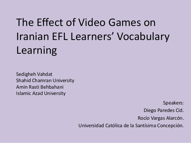 The Effect of Video Games on Iranian EFL Learners' Vocabulary Learning Sedigheh Vahdat Shahid Chamran University Amin Rast...