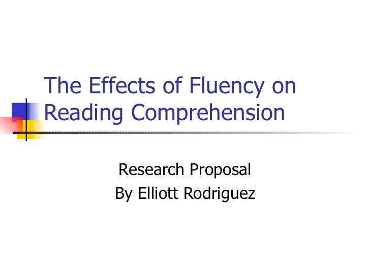 The Effects of Fluency on Reading Comprehension  Research Proposal By Elliott Rodriguez