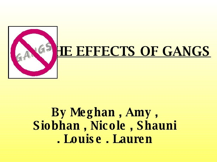 THE EFFECTS OF GANGS By Meghan , Amy , Siobhan , Nicole , Shauni . Louise . Lauren
