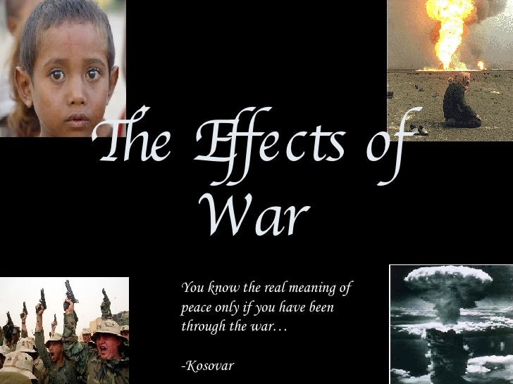 The Effects of War You know the real meaning of peace only if you have been through the war… -Kosovar