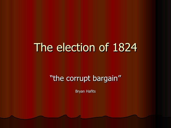 "The election of 1824 "" the corrupt bargain"" Bryan Hafits"