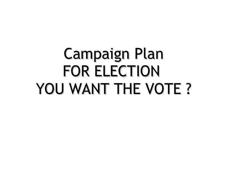 Campaign Plan FOR ELECTION  YOU WANT THE VOTE ?
