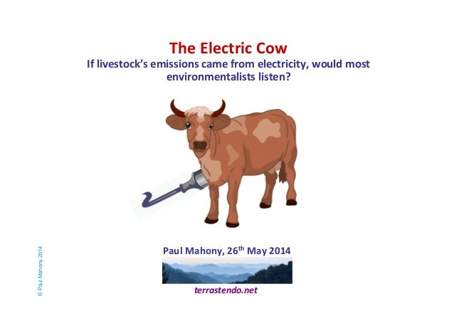 The Electric Cow  If livestock's emissions came from electricity, would most  environmentalists listen?  Paul Mahony, 26th...