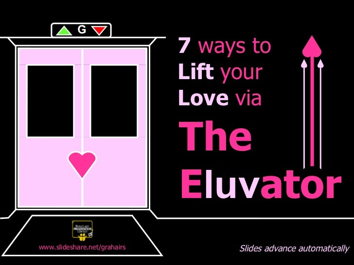 o The E luv ator 7  ways to Lift  your Love  via Slides advance automatically G www.slideshare.net/grahairs