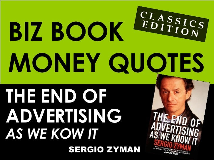 BIZ BOOK MONEY QUOTES THE END OF  ADVERTISING AS WE KOW IT SERGIO ZYMAN C L A S S I C S E D I T I O N