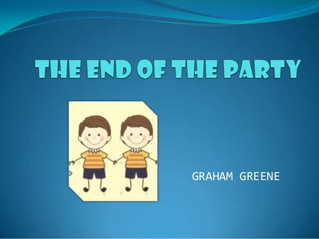 the end of the party by graham greene The end of the party by graham greene peter morton woke with a start to face the first light through the window he could see a bare bough dropping across a frame of silver.