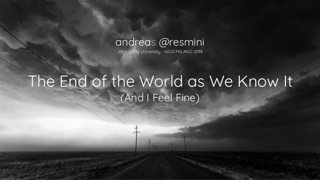 The End of the World as We Know It (And I Feel Fine) andreas @resmini Jönköping University : WUD MILANO 2019
