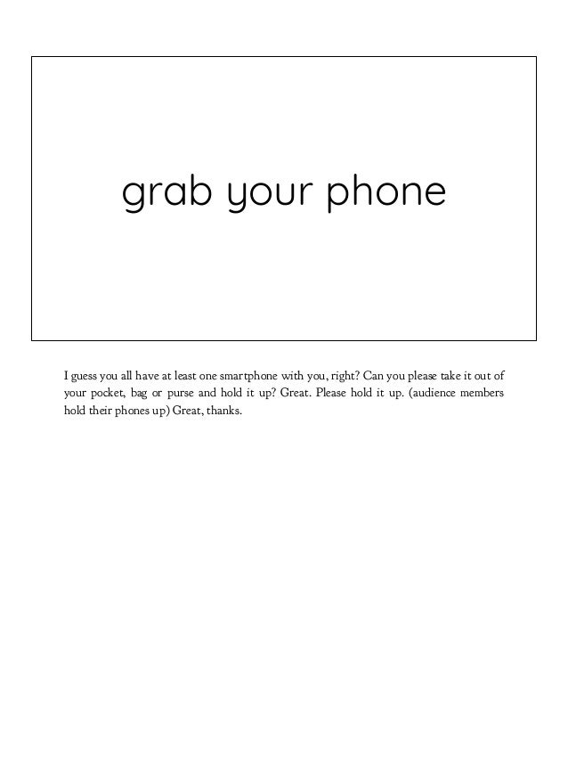 grab your phone I guess you all have at least one smartphone with you, right? Can you please take it out of your pocket, b...