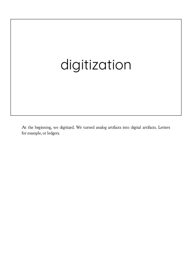 digitization At the beginning, we digitized. We turned analog artifacts into digital artifacts. Letters for example, or le...