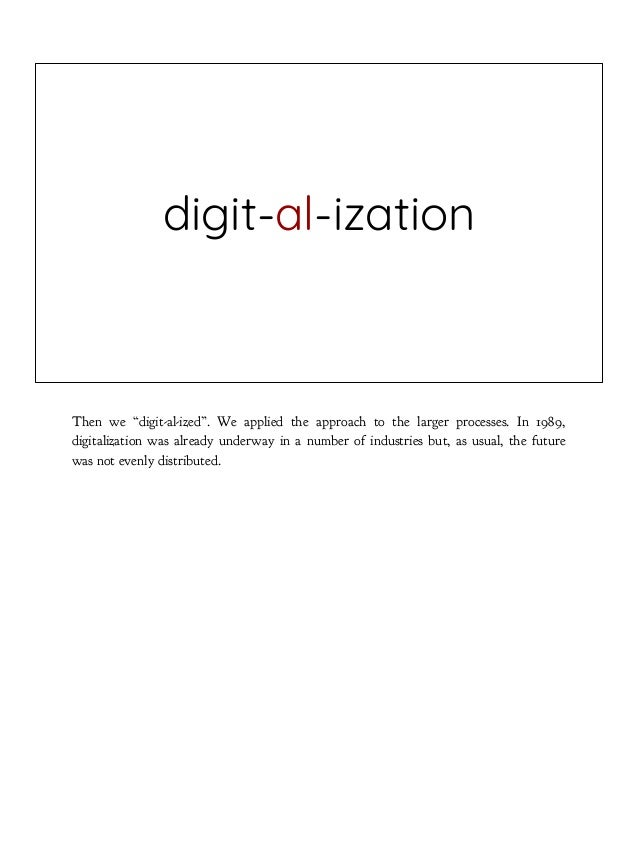 """digit-al-ization Then we """"digit-al-ized"""". We applied the approach to the larger processes. In 1989, digitalization was alr..."""
