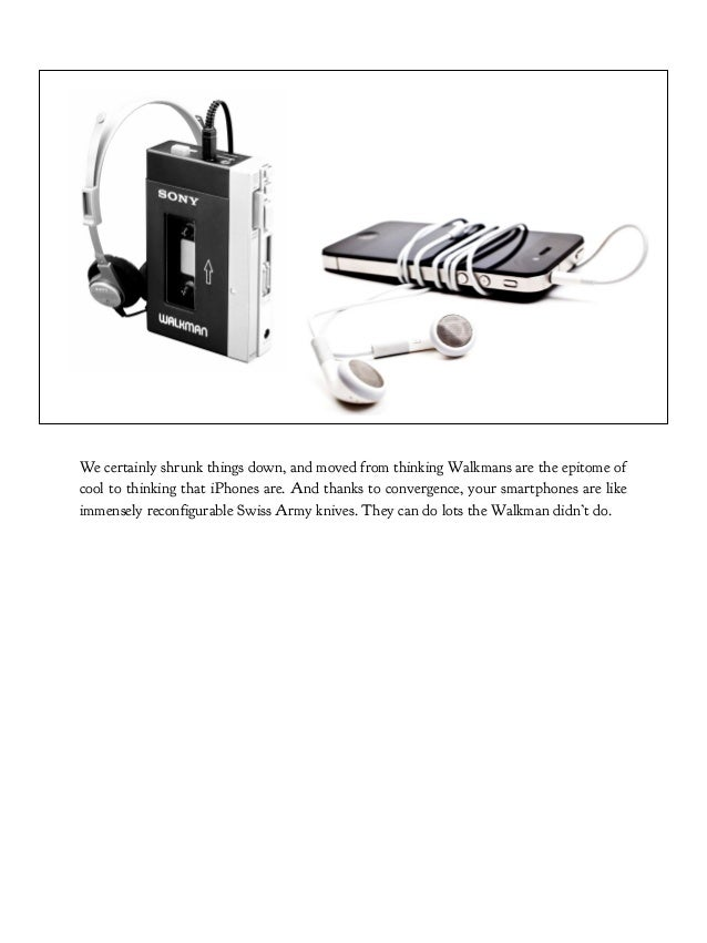 We certainly shrunk things down, and moved from thinking Walkmans are the epitome of cool to thinking that iPhones are. An...