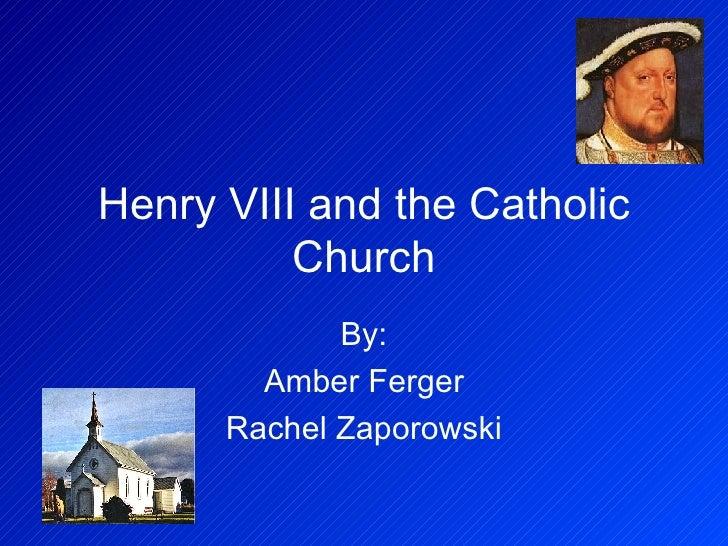 Henry VIII and the Catholic Church By: Amber Ferger Rachel Zaporowski