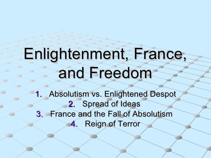 Enlightenment, France, and Freedom <ul><li>Absolutism vs. Enlightened Despot </li></ul><ul><li>Spread of Ideas  </li></ul>...