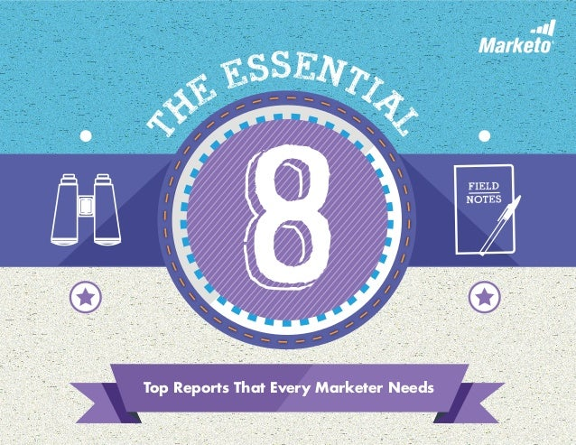 Top Reports That Every Marketer Needs T he Essentia l 8
