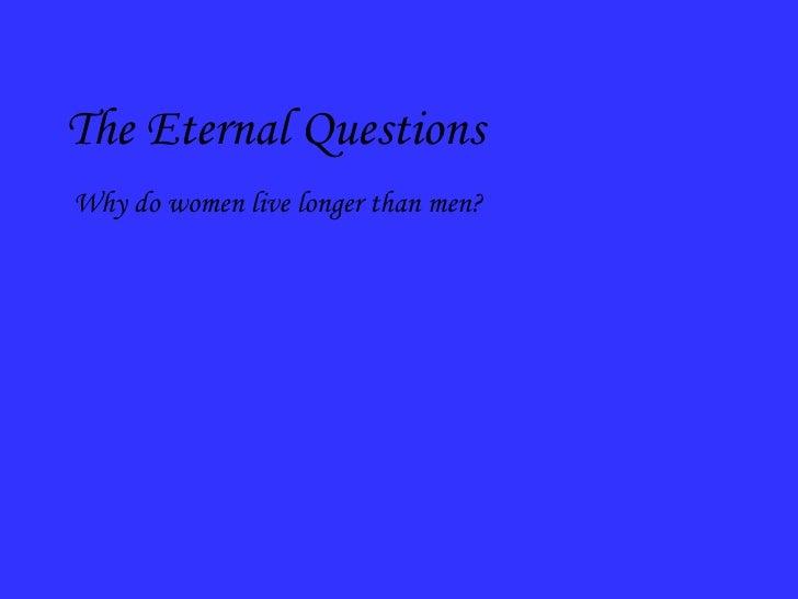 <ul><li>The Eternal Questions </li></ul><ul><ul><ul><li>Why do women live longer than men? </li></ul></ul></ul>