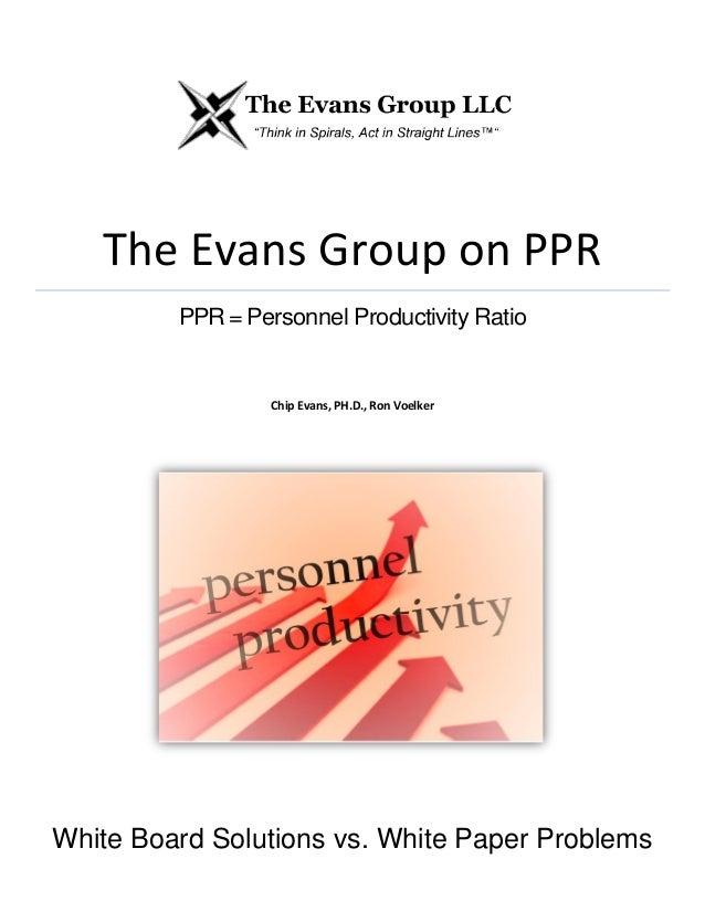 The Evans Group on PPR PPR = Personnel Productivity Ratio Chip Evans, PH.D., Ron Voelker White Board Solutions vs. White P...