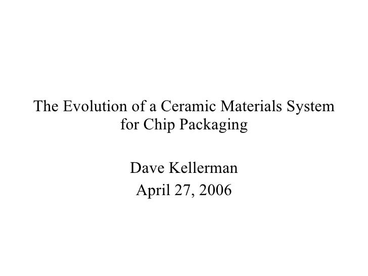 The Evolution of a Ceramic Materials System for Chip Packaging Dave Kellerman April 27, 2006