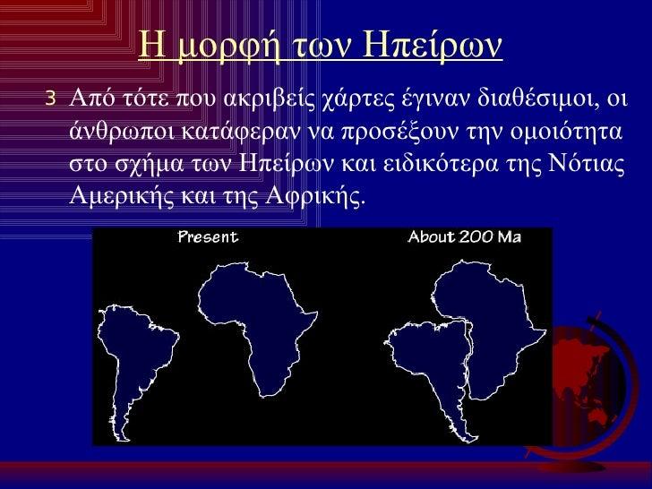 Η μορφή των Ηπείρων <ul><li>Από τότε που ακριβείς χάρτες έγιναν διαθέσιμοι, οι άνθρωποι κατάφεραν να προσέξουν την ομοιότη...